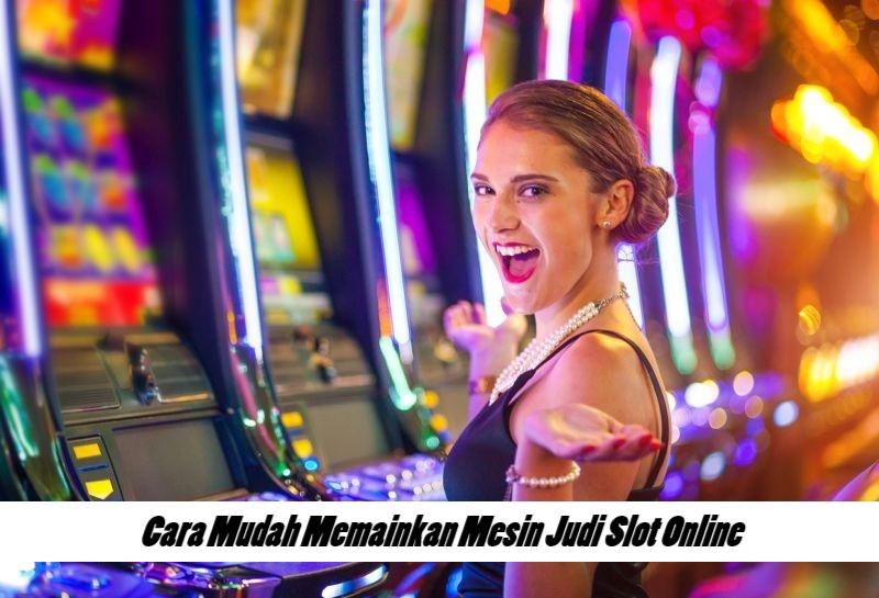 Cara Mudah Memainkan Mesin Judi Slot Online